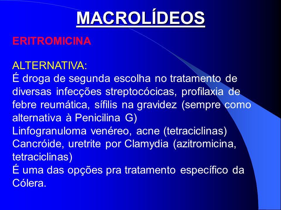 MACROLÍDEOS ERITROMICINA ALTERNATIVA: É droga de segunda escolha no tratamento de diversas infecções streptocócicas, profilaxia de febre reumática, sí