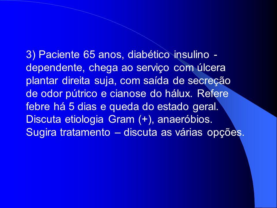 3) Paciente 65 anos, diabético insulino - dependente, chega ao serviço com úlcera plantar direita suja, com saída de secreção de odor pútrico e cianos