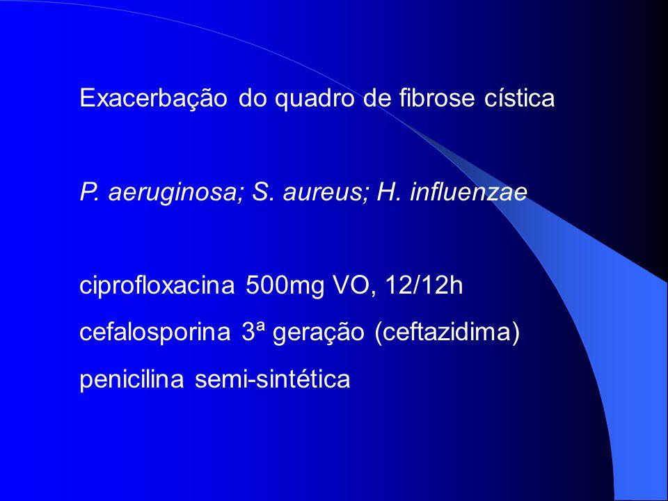 Exacerbação do quadro de fibrose cística P. aeruginosa; S. aureus; H. influenzae ciprofloxacina 500mg VO, 12/12h cefalosporina 3ª geração (ceftazidima