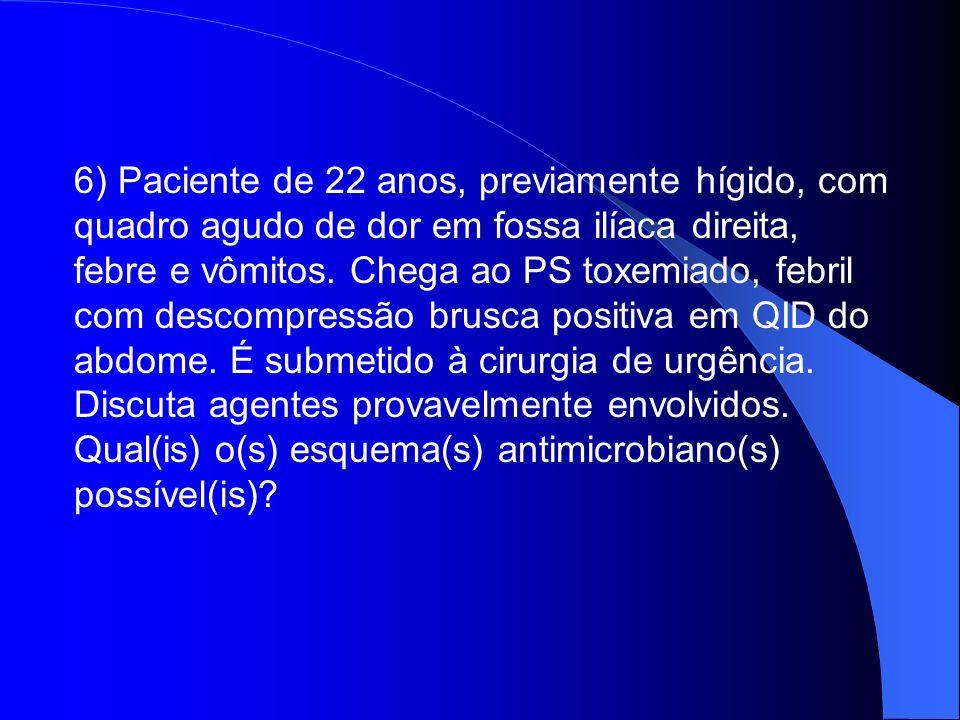 6) Paciente de 22 anos, previamente hígido, com quadro agudo de dor em fossa ilíaca direita, febre e vômitos. Chega ao PS toxemiado, febril com descom