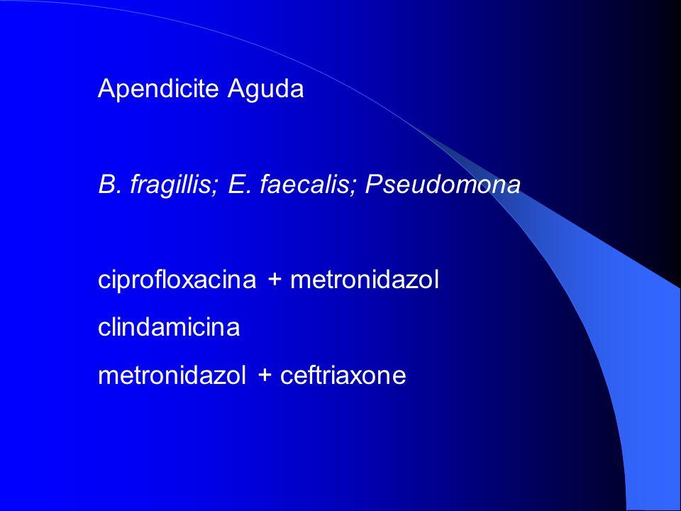Apendicite Aguda B. fragillis; E. faecalis; Pseudomona ciprofloxacina + metronidazol clindamicina metronidazol + ceftriaxone