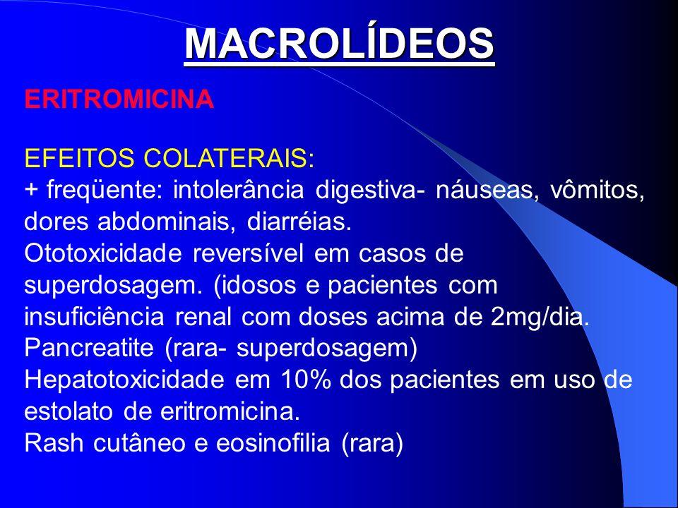 MACROLÍDEOS ERITROMICINA EFEITOS COLATERAIS: + freqüente: intolerância digestiva- náuseas, vômitos, dores abdominais, diarréias. Ototoxicidade reversí