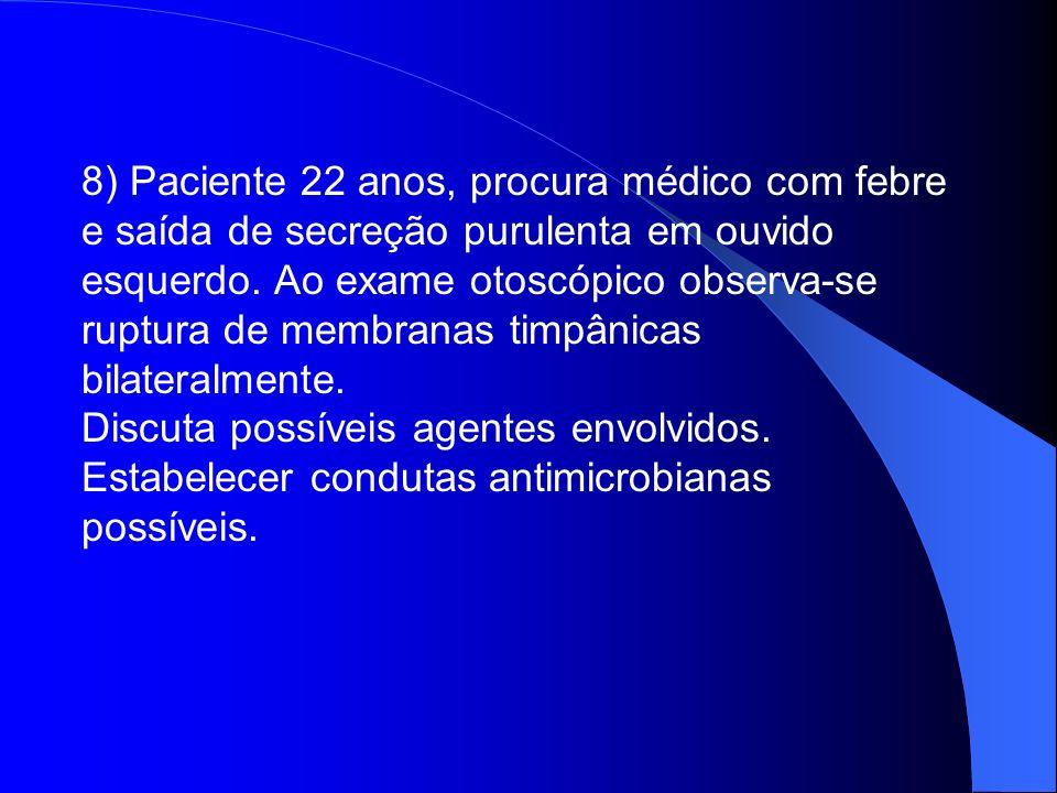 8) Paciente 22 anos, procura médico com febre e saída de secreção purulenta em ouvido esquerdo. Ao exame otoscópico observa-se ruptura de membranas ti