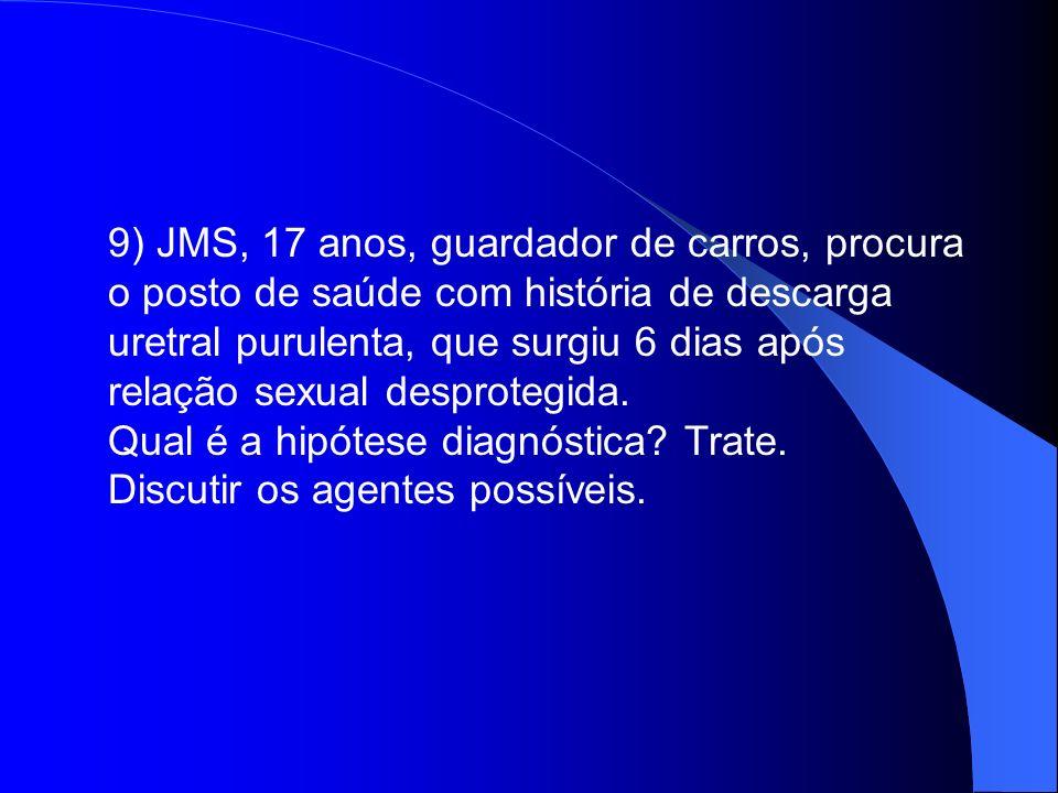 9) JMS, 17 anos, guardador de carros, procura o posto de saúde com história de descarga uretral purulenta, que surgiu 6 dias após relação sexual despr