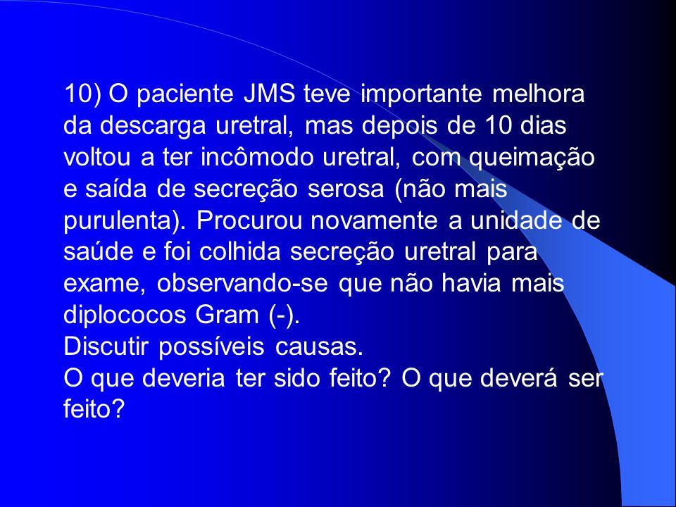 10) O paciente JMS teve importante melhora da descarga uretral, mas depois de 10 dias voltou a ter incômodo uretral, com queimação e saída de secreção