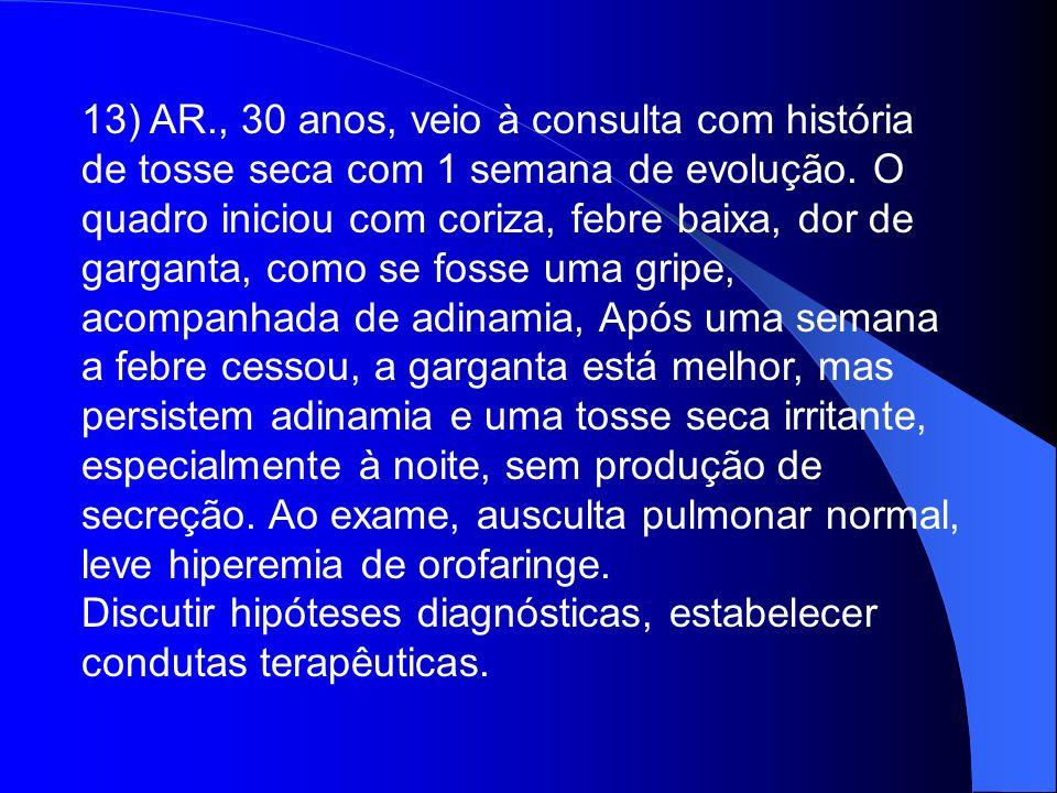13) AR., 30 anos, veio à consulta com história de tosse seca com 1 semana de evolução. O quadro iniciou com coriza, febre baixa, dor de garganta, como