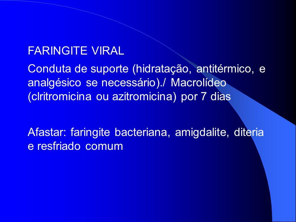 FARINGITE VIRAL Conduta de suporte (hidratação, antitérmico, e analgésico se necessário)./ Macrolídeo (clritromicina ou azitromicina) por 7 dias Afast