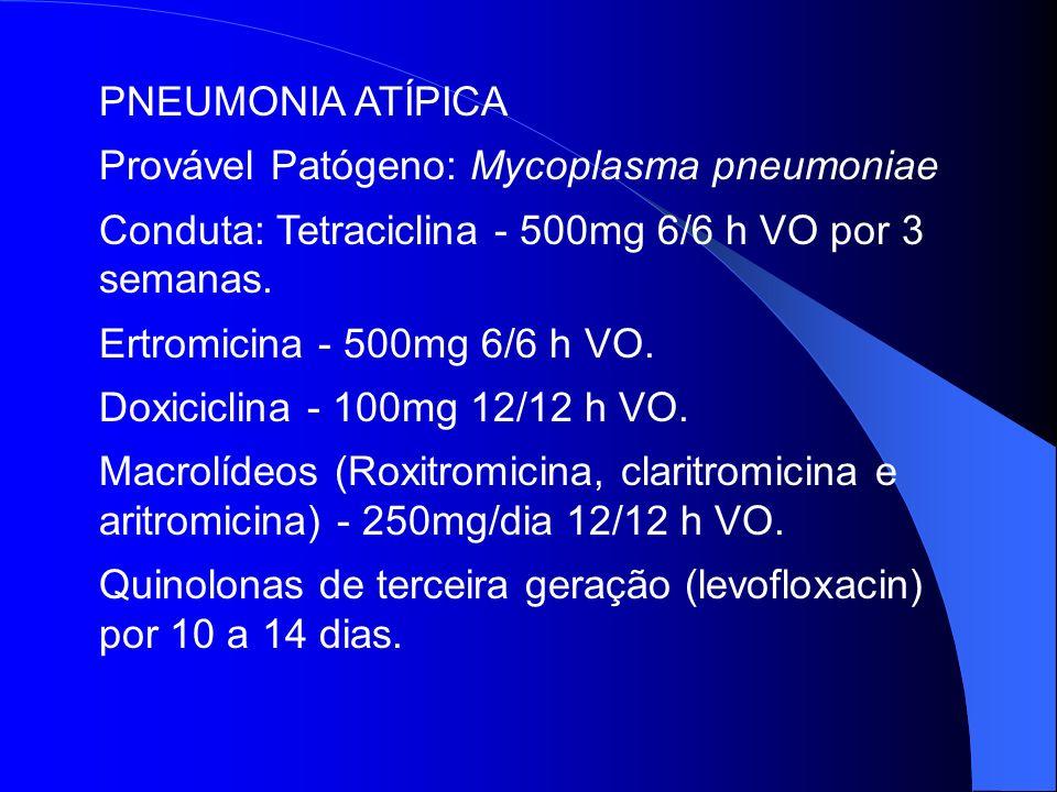 PNEUMONIA ATÍPICA Provável Patógeno: Mycoplasma pneumoniae Conduta: Tetraciclina - 500mg 6/6 h VO por 3 semanas. Ertromicina - 500mg 6/6 h VO. Doxicic