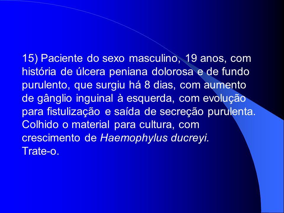 15) Paciente do sexo masculino, 19 anos, com história de úlcera peniana dolorosa e de fundo purulento, que surgiu há 8 dias, com aumento de gânglio in