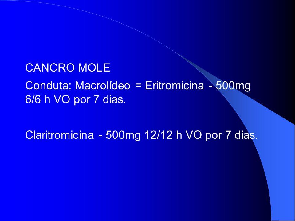 CANCRO MOLE Conduta: Macrolídeo = Eritromicina - 500mg 6/6 h VO por 7 dias. Claritromicina - 500mg 12/12 h VO por 7 dias.