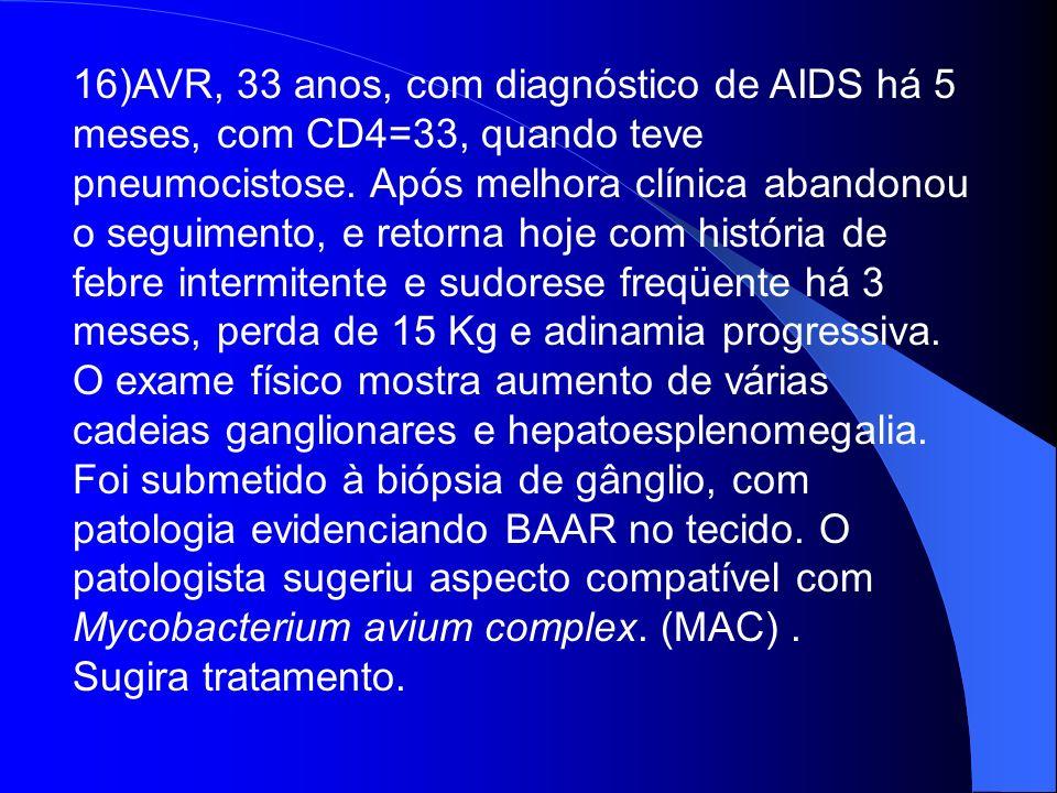 16)AVR, 33 anos, com diagnóstico de AIDS há 5 meses, com CD4=33, quando teve pneumocistose. Após melhora clínica abandonou o seguimento, e retorna hoj