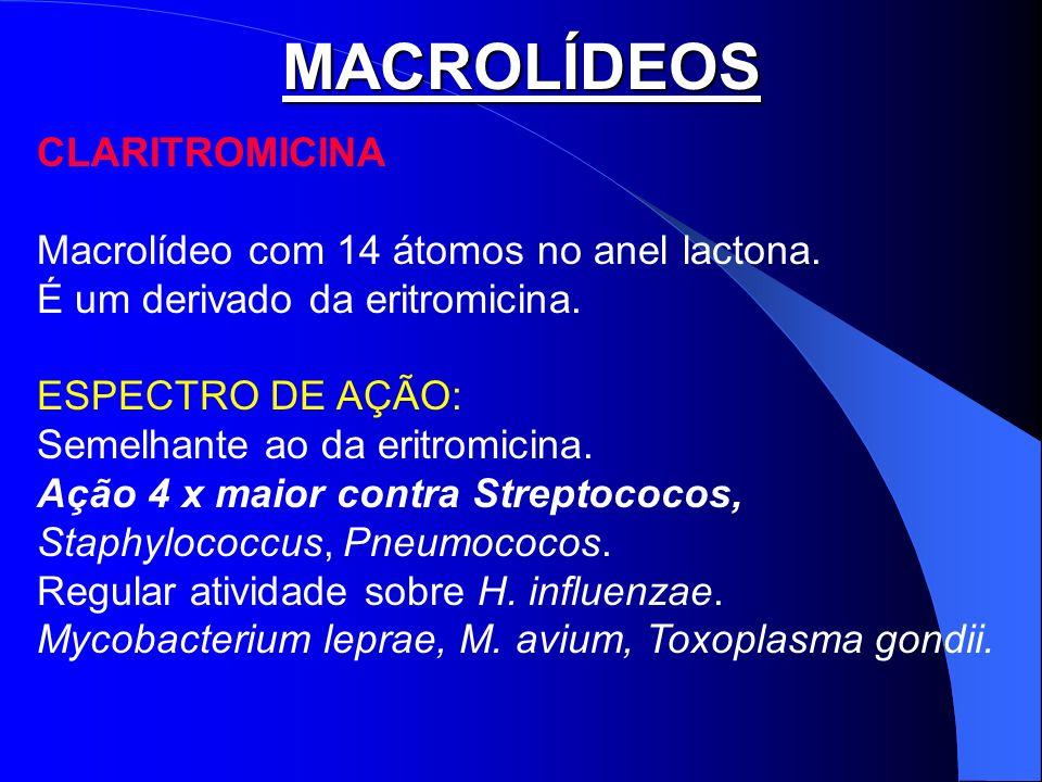 MACROLÍDEOS CLARITROMICINA Macrolídeo com 14 átomos no anel lactona. É um derivado da eritromicina. ESPECTRO DE AÇÃO: Semelhante ao da eritromicina. A