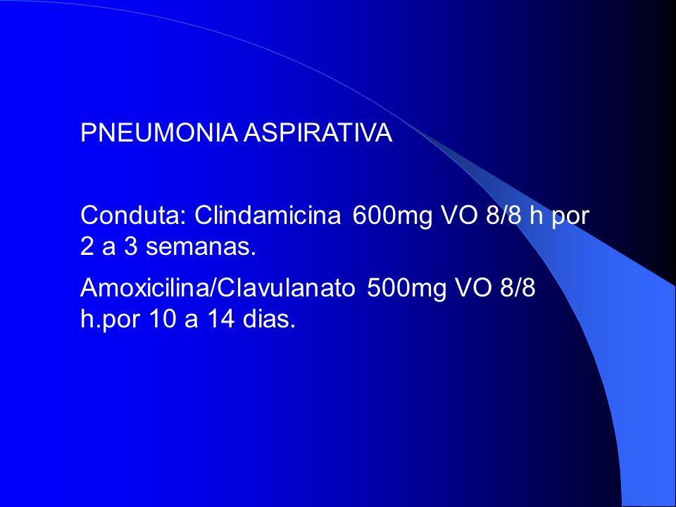 PNEUMONIA ASPIRATIVA Conduta: Clindamicina 600mg VO 8/8 h por 2 a 3 semanas. Amoxicilina/Clavulanato 500mg VO 8/8 h.por 10 a 14 dias.