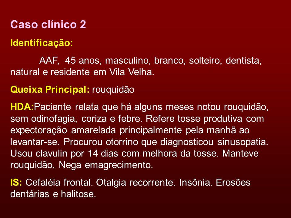 Caso clínico 2 Identificação: AAF, 45 anos, masculino, branco, solteiro, dentista, natural e residente em Vila Velha. Queixa Principal: rouquidão HDA: