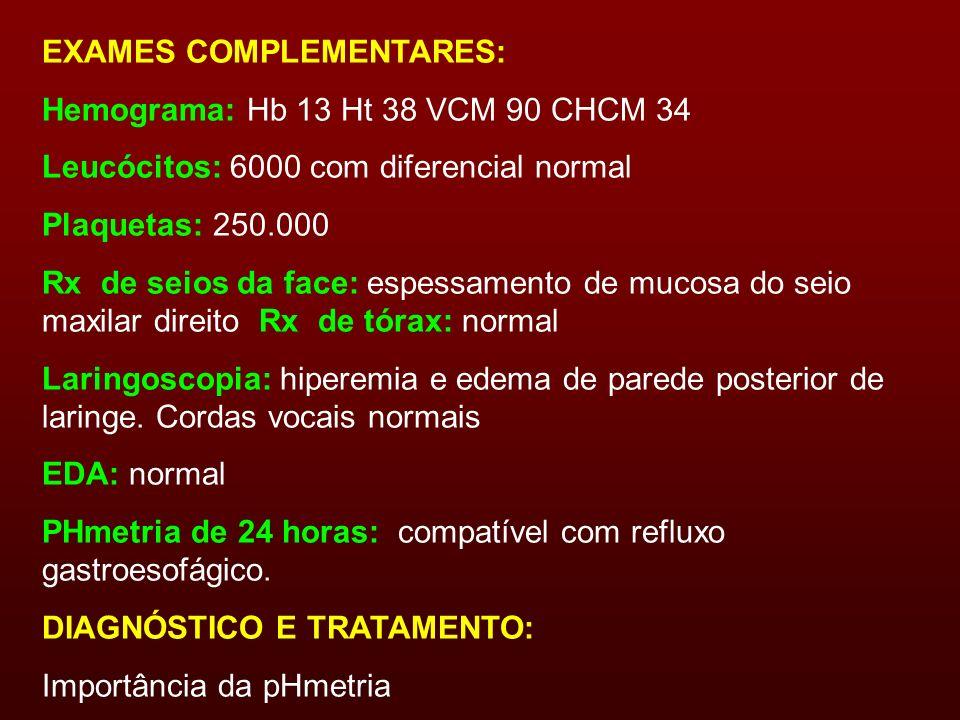 EXAMES COMPLEMENTARES: Hemograma: Hb 13 Ht 38 VCM 90 CHCM 34 Leucócitos: 6000 com diferencial normal Plaquetas: 250.000 Rx de seios da face: espessame