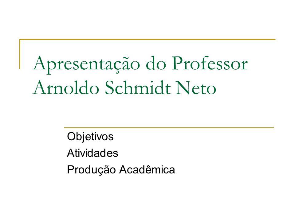Apresentação do Professor Arnoldo Schmidt Neto Objetivos Atividades Produção Acadêmica