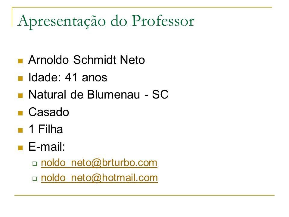 Apresentação do Professor Arnoldo Schmidt Neto Idade: 41 anos Natural de Blumenau - SC Casado 1 Filha E-mail: noldo_neto@brturbo.com noldo_neto@hotmai
