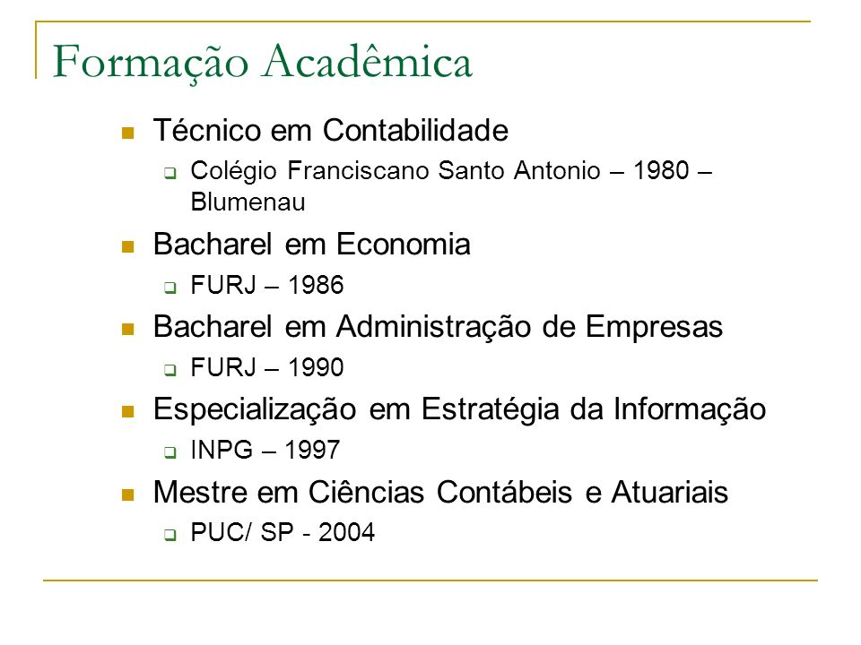 Formação Acadêmica Técnico em Contabilidade Colégio Franciscano Santo Antonio – 1980 – Blumenau Bacharel em Economia FURJ – 1986 Bacharel em Administr