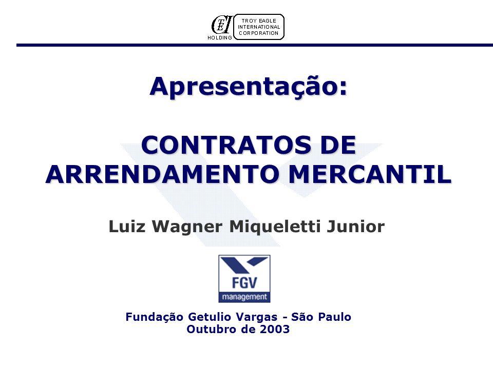 Apresentação: CONTRATOS DE ARRENDAMENTO MERCANTIL Luiz Wagner Miqueletti Junior Fundação Getulio Vargas - São Paulo Outubro de 2003