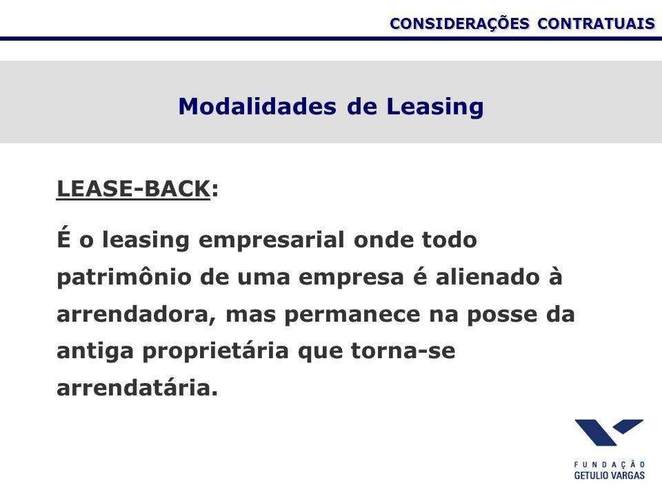 CONSIDERAÇÕES CONTRATUAIS Modalidades de Leasing LEASE-BACK: É o leasing empresarial onde todo patrimônio de uma empresa é alienado à arrendadora, mas