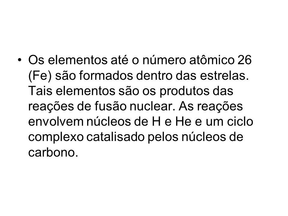 Os elementos até o número atômico 26 (Fe) são formados dentro das estrelas. Tais elementos são os produtos das reações de fusão nuclear. As reações en