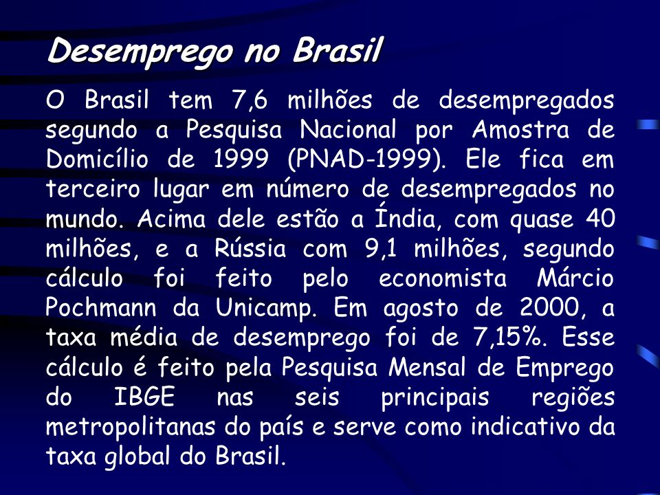 Desemprego no Brasil O Brasil tem 7,6 milhões de desempregados segundo a Pesquisa Nacional por Amostra de Domicílio de 1999 (PNAD-1999). Ele fica em t