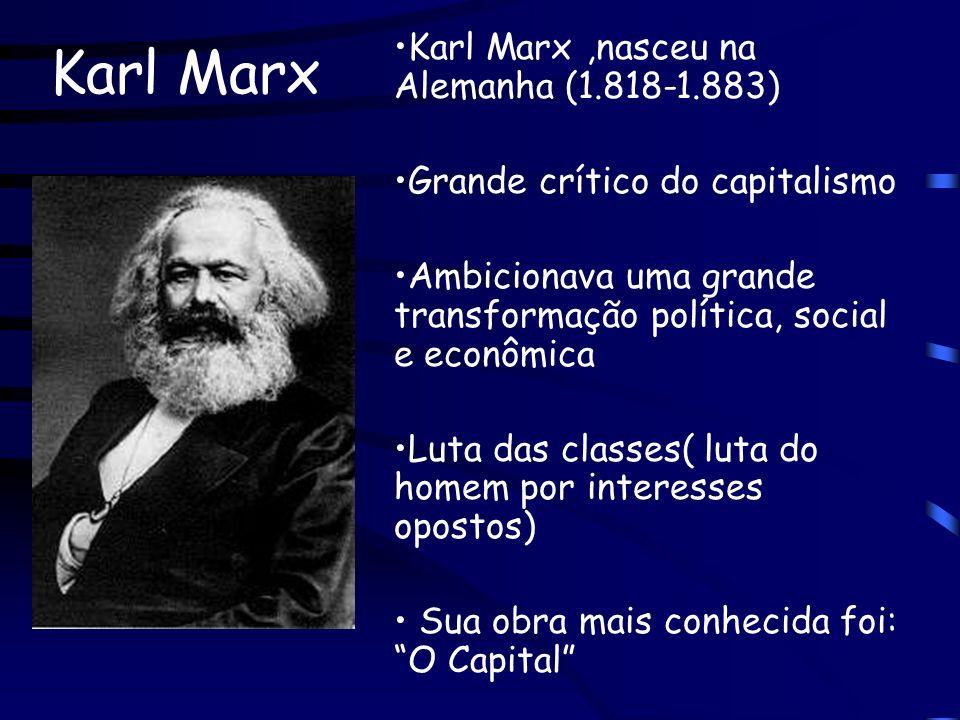 Karl Marx Karl Marx,nasceu na Alemanha (1.818-1.883) Grande crítico do capitalismo Ambicionava uma grande transformação política, social e econômica L