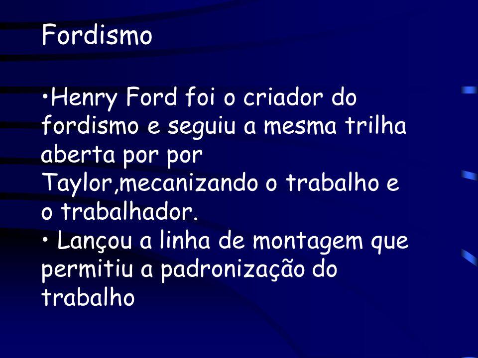 Fordismo Henry Ford foi o criador do fordismo e seguiu a mesma trilha aberta por por Taylor,mecanizando o trabalho e o trabalhador. Lançou a linha de