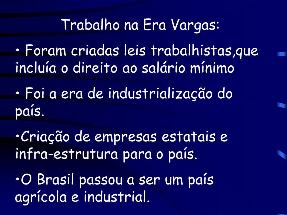Trabalho na Era Vargas: Foram criadas leis trabalhistas,que incluía o direito ao salário mínimo Foi a era de industrialização do país. Criação de empr