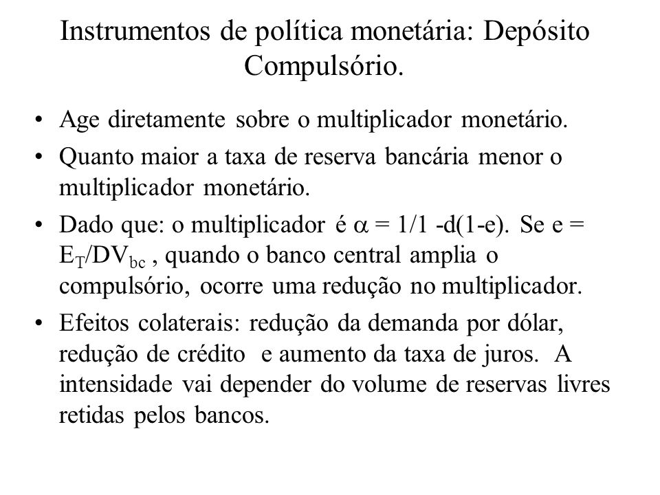 Instrumentos de política monetária: Depósito Compulsório. Age diretamente sobre o multiplicador monetário. Quanto maior a taxa de reserva bancária men