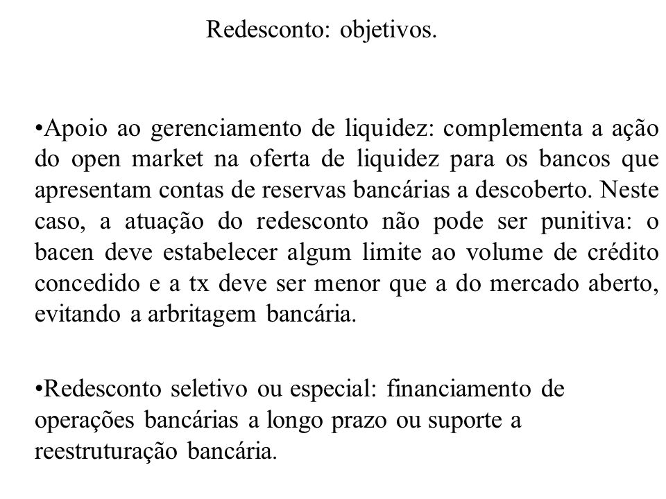 Redesconto: objetivos. Apoio ao gerenciamento de liquidez: complementa a ação do open market na oferta de liquidez para os bancos que apresentam conta