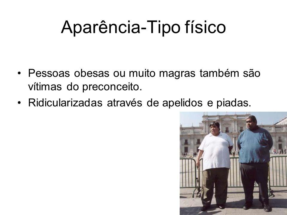 Aparência-Tipo físico Pessoas obesas ou muito magras também são vítimas do preconceito. Ridicularizadas através de apelidos e piadas.
