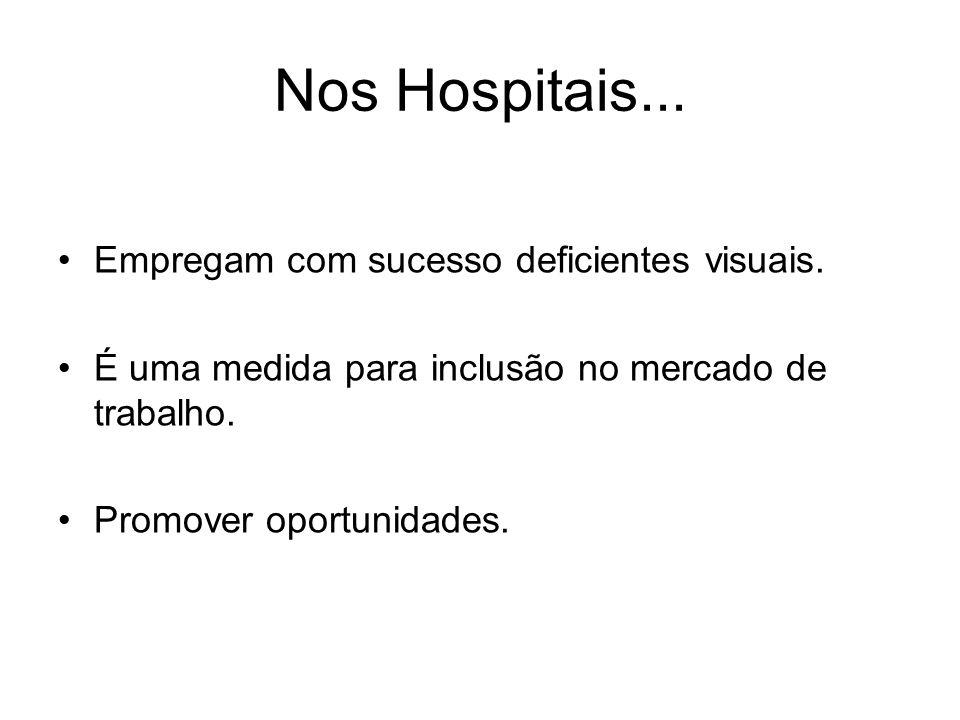 Nos Hospitais... Empregam com sucesso deficientes visuais. É uma medida para inclusão no mercado de trabalho. Promover oportunidades.