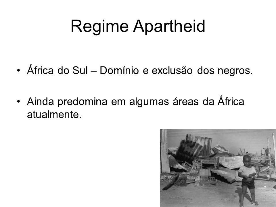 Regime Apartheid África do Sul – Domínio e exclusão dos negros. Ainda predomina em algumas áreas da África atualmente.