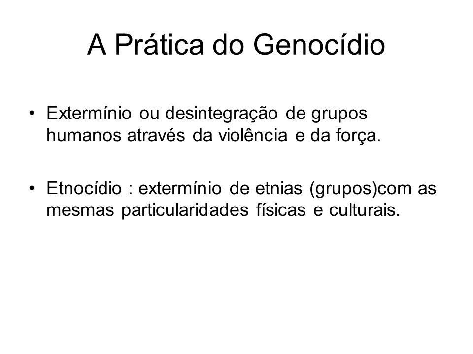 A Prática do Genocídio Extermínio ou desintegração de grupos humanos através da violência e da força. Etnocídio : extermínio de etnias (grupos)com as