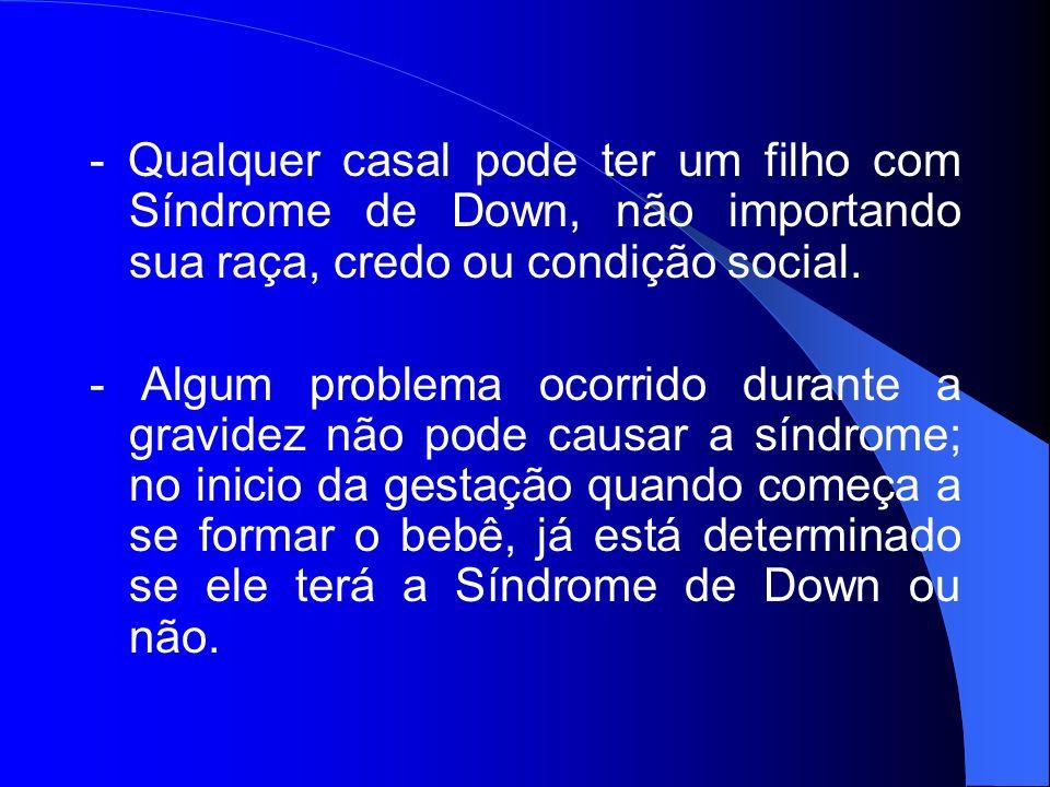 - Qualquer casal pode ter um filho com Síndrome de Down, não importando sua raça, credo ou condição social. - Algum problema ocorrido durante a gravid