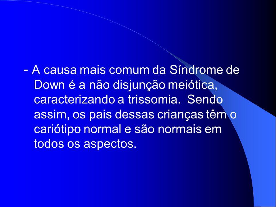 - A causa mais comum da Síndrome de Down é a não disjunção meiótica, caracterizando a trissomia. Sendo assim, os pais dessas crianças têm o cariótipo