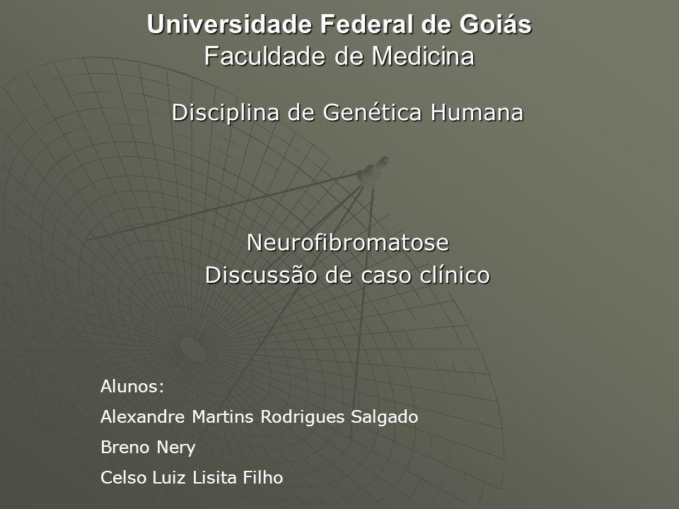 Universidade Federal de Goiás Faculdade de Medicina Disciplina de Genética Humana Neurofibromatose Discussão de caso clínico Alunos: Alexandre Martins
