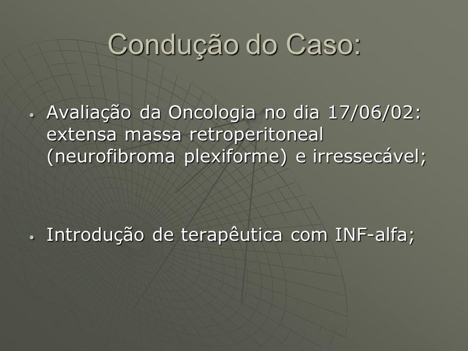 Condução do Caso: Avaliação da Oncologia no dia 17/06/02: extensa massa retroperitoneal (neurofibroma plexiforme) e irressecável; Avaliação da Oncolog