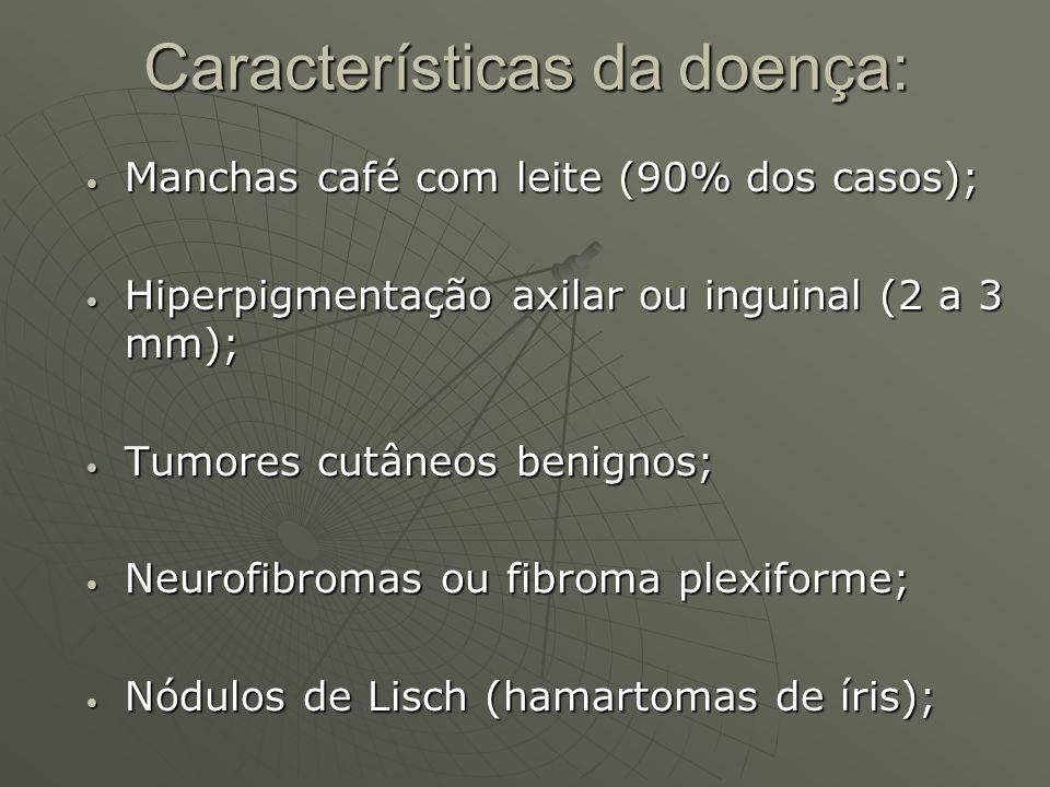 Características da doença: Manchas café com leite (90% dos casos); Manchas café com leite (90% dos casos); Hiperpigmentação axilar ou inguinal (2 a 3