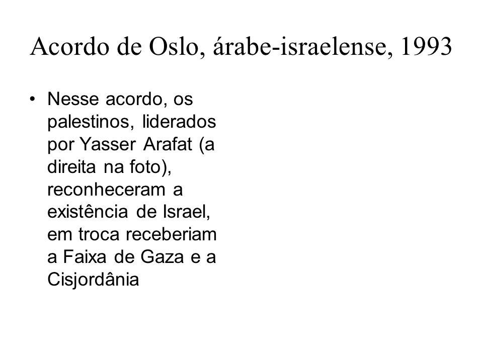Acordo de Oslo, árabe-israelense, 1993 Nesse acordo, os palestinos, liderados por Yasser Arafat (a direita na foto), reconheceram a existência de Isra