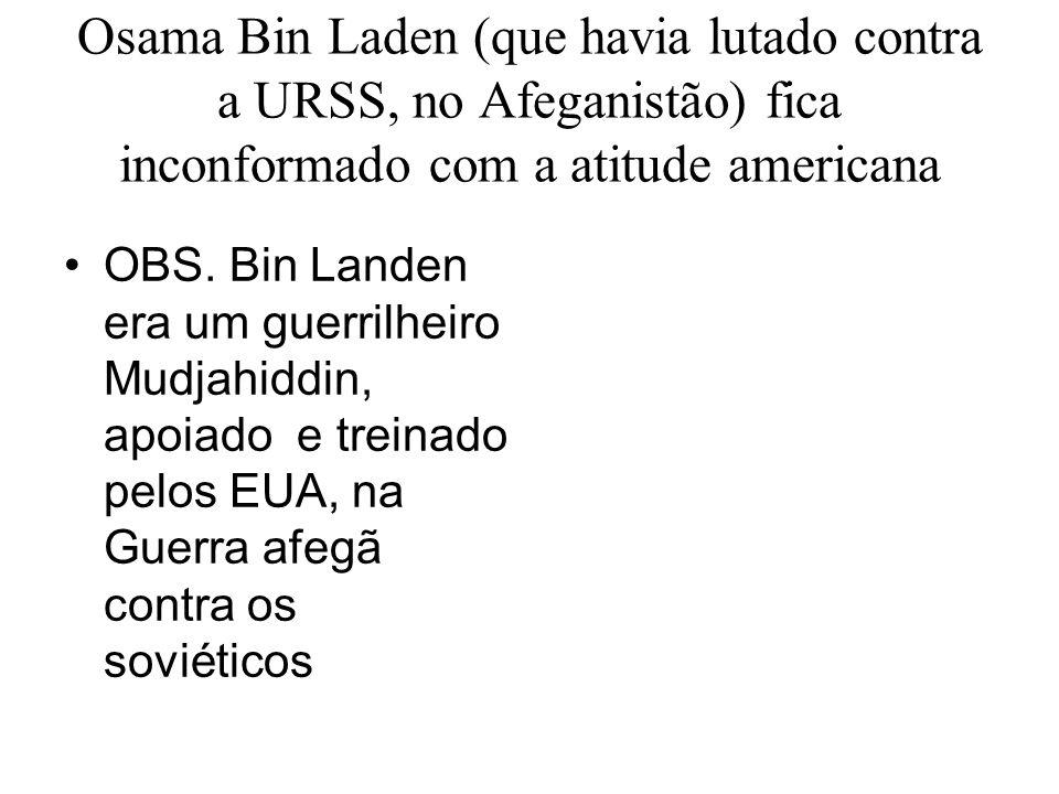 Osama Bin Laden (que havia lutado contra a URSS, no Afeganistão) fica inconformado com a atitude americana OBS. Bin Landen era um guerrilheiro Mudjahi