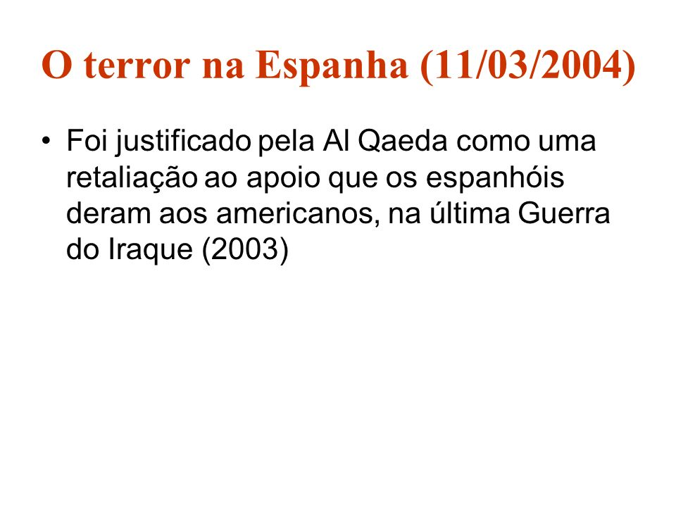 O terror na Espanha (11/03/2004) Foi justificado pela Al Qaeda como uma retaliação ao apoio que os espanhóis deram aos americanos, na última Guerra do