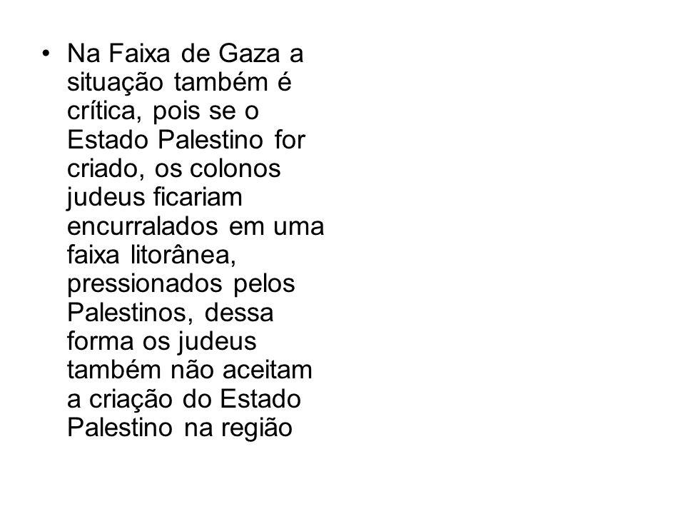 Na Faixa de Gaza a situação também é crítica, pois se o Estado Palestino for criado, os colonos judeus ficariam encurralados em uma faixa litorânea, p