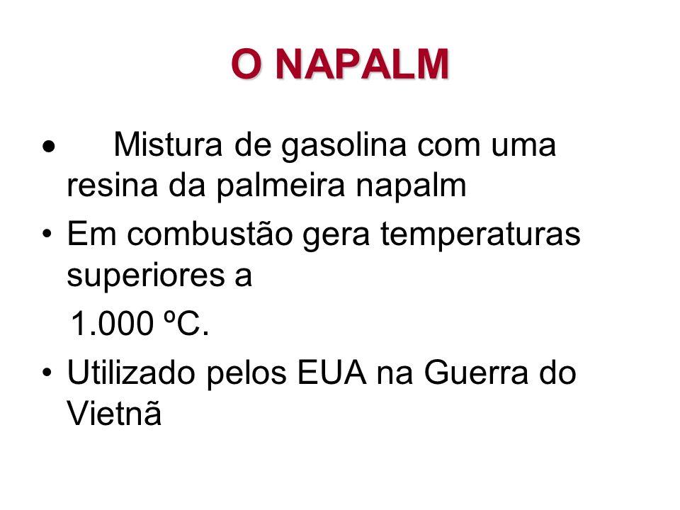 O NAPALM Mistura de gasolina com uma resina da palmeira napalm Em combustão gera temperaturas superiores a 1.000 ºC. Utilizado pelos EUA na Guerra do