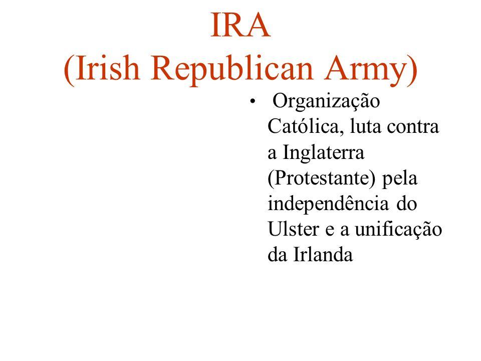 IRA (Irish Republican Army) Organização Católica, luta contra a Inglaterra (Protestante) pela independência do Ulster e a unificação da Irlanda