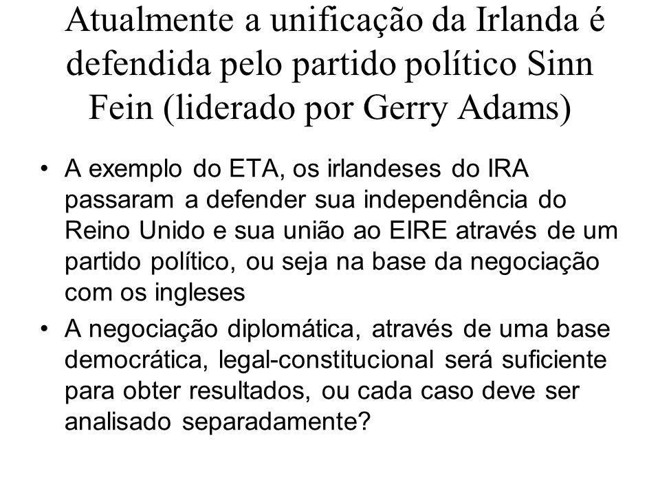 Atualmente a unificação da Irlanda é defendida pelo partido político Sinn Fein (liderado por Gerry Adams) A exemplo do ETA, os irlandeses do IRA passa