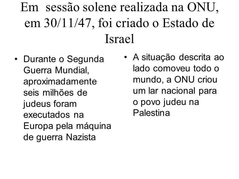 Em sessão solene realizada na ONU, em 30/11/47, foi criado o Estado de Israel Durante o Segunda Guerra Mundial, aproximadamente seis milhões de judeus