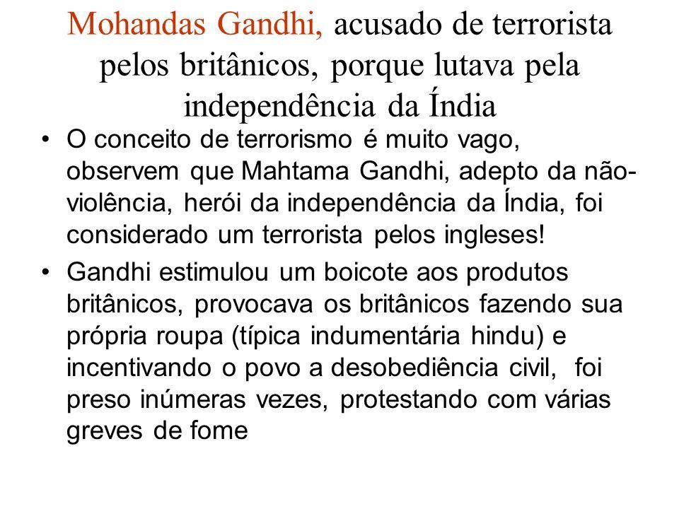 Mohandas Gandhi, acusado de terrorista pelos britânicos, porque lutava pela independência da Índia O conceito de terrorismo é muito vago, observem que