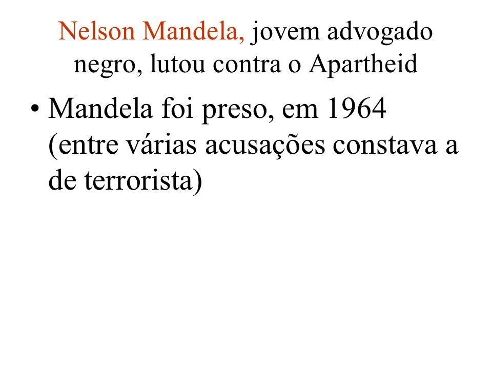 Nelson Mandela, jovem advogado negro, lutou contra o Apartheid Mandela foi preso, em 1964 (entre várias acusações constava a de terrorista)